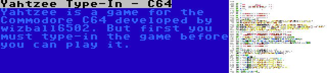 Yahtzee Type-In - C64 | Yahtzee is a game for the Commodore C64 developed by wizball6502. But first you must type-in the game before you can play it.