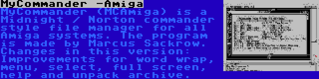 MyCommander -Amiga | MyCommander (MCAmiga) is a Midnight / Norton commander style file manager for all Amiga systems. The program is made by Marcus Sackrow. Changes in this version: Improvements for word wrap, menu, select, full screen, help and unpack archive.