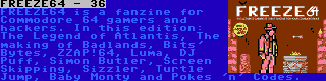 FREEZE64 - 36 | FREEZE64 is a fanzine for Commodore 64 gamers and hackers. In this edition: The Legend of Atlantis, The making of Badlands, Bits' Bytes, ZZAP!64, Luma, DJ Puff, Simon Butler, Screen Skipping, Sizzler, Turtle Jump, Baby Monty and Pokes 'n' Codes.