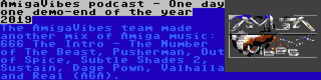 AmigaVibes podcast - One day one demo-end of the year 2019 | The AmigaVibes team made another mix of Amiga music: 666 The Intro - The Number of The Beast, Pusherman, Out of Spice, Subtle Shades 2, Sustain, Dage Pown, Valhalla and Real (AGA).