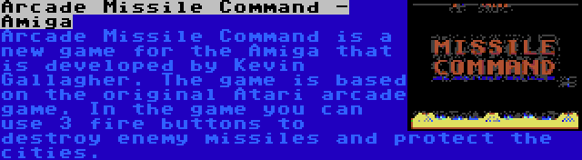 Arcade Missile Command - Amiga | Arcade Missile Command is a new game for the Amiga that is developed by Kevin Gallagher. The game is based on the original Atari arcade game. In the game you can use 3 fire buttons to destroy enemy missiles and protect the cities.