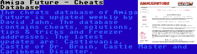 Amiga Future - Cheats Database | The cheats database of Amiga Future is updated weekly by David Jahn. The database contains cheats, solutions, tips & tricks and Freezer addresses. The latest updates are: Castlevania, Castle of Dr. Brain, Castle Master and Caribbean Disaster.