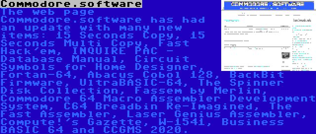 Commodore.software | The web page Commodore.software has had an update with many new items: 15 Seconds Copy, 15 Seconds Multi Copy, Fast Hack'em, INQUIRE PAC - Database Manual, Circuit Symbols for Home Designer, Fortan-64, Abacus Cobol 128, BackBit Firmware, UltraBASIC-64, The Spinner Disk Collection, Fassem by Merlin, Commodore 64 Macro Assembler Development System, C64 Breadbin Re-Imagined, The Fast Assembler, Laser Genius Assembler, Compute!'s Gazette, W-1541, Business BASIC 64 and CCGMS 2020.