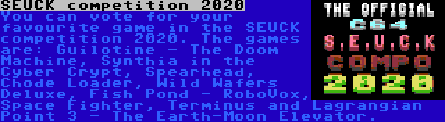 SEUCK competition 2020 | You can vote for your favourite game in the SEUCK competition 2020. The games are: Guilotine - The Doom Machine, Synthia in the Cyber Crypt, Spearhead, Chode Loader, Wild Wafers Deluxe, Fish Pond - RoboVox, Space Fighter, Terminus and Lagrangian Point 3 - The Earth-Moon Elevator.