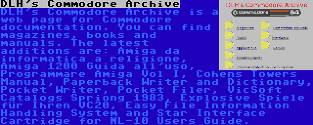 DLH's Commodore Archive | DLH's Commodore Archive is a web page for Commodore documentation. You can find magazines, books and manuals. The latest additions are: Amiga da informatica a religione, Amiga 1200 Guida all'uso, Programmare Amiga Vol I, Cohens Towers Manual, Paperback Writer and Dictionary, Pocket Writer, Pocket Filer, VicSoft Catalogs Spriong 1983, Explosive Spiele für Ihren VC20, Easy File Information Handling System and Star Interface Cartridge for NL-10 Users Guide.