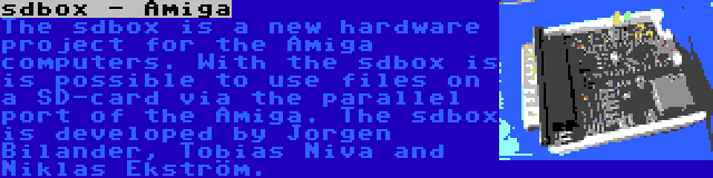 sdbox - Amiga | The sdbox is a new hardware project for the Amiga computers. With the sdbox is is possible to use files on a SD-card via the parallel port of the Amiga. The sdbox is developed by Jorgen Bilander, Tobias Niva and Niklas Ekström.