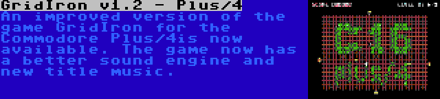 GridIron v1.2 - Plus/4 | An improved version of the game GridIron for the Commodore Plus/4is now available. The game now has a better sound engine and new title music.