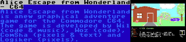 Alice Escape from Wonderland - C64 | Alice Escape from Wonderland is anew graphical adventure game for the Commodore C64. The game is developed by Wil (code & music), Woz (code), ComSha (pixels & text) and Logiker (pixels).