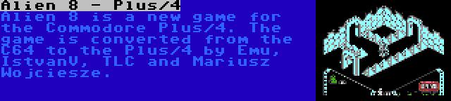 Alien 8 - Plus/4 | Alien 8 is a new game for the Commodore Plus/4. The game is converted from the C64 to the Plus/4 by Emu, IstvanV, TLC and Mariusz Wojciesze.