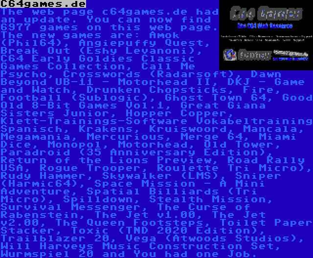 C64games.de | The web page c64games.de had an update. You can now find 6977 games on this web page. The new games are: Amok (Phil64), Angiepuffy Quest, Break Out (Eshy Levanoni), C64 Early Goldies Classic Games Collection, Call Me Psycho, Crosswords (Radarsoft), Dawn Beyond UB-11 - Motorhead II, DKJ - Game and Watch, Drunken Chopsticks, Fire, Football (Sublogic), Ghost Town 64, Good Old 8-Bit Games Vol.1, Great Giana Sisters Junior, Hopper Copper, Klett-Trainings-Software Vokabeltraining Spanisch, Krakens, Kruiswoord, Mancala, Megamania, Mercurious, Merge 64, Miami Dice, Monopol, Motorhead, Old Tower, Paradroid (35 Anniversary Edition), Return of the Lions Preview, Road Rally USA, Rogue Trooper, Roulette Tri Micro), Rudy Hammer, Skywalker (LMS), Sniper (Harmic64), Space Mission - A Mini Adventure, Spatial Billiards (Tri Micro), Spilldown, Stealth Mission, Survival Messenger, The Curse of Rabenstein, The Jet v1.00, The Jet v2.00, The Queen Footsteps, Toilet Paper Stacker, Toxic (TND 2020 Edition), Trailblazer 20, Vega (Atwoods Studios), Will Harveys Music Construction Set, Wurmspiel 20 and You had one Job.