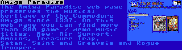 Amiga Paradise | The Amiga Paradise web page preserves the musical heritage of the Commodore Amiga since 1997. On this web page you can find more than 800 game / demo music titles. New: Air Support, Amnios, Treasure Trap, Satan, Saint and Greavsie and Rogue Trooper.