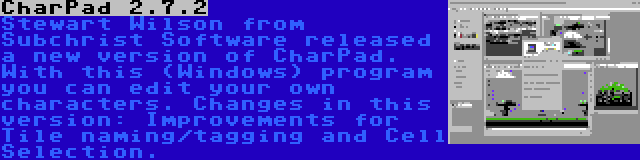 CharPad 2.7.2 | Stewart Wilson from Subchrist Software released a new version of CharPad. With this (Windows) program you can edit your own characters. Changes in this version: Improvements for Tile naming/tagging and Cell Selection.