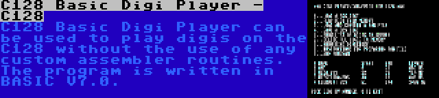 C128 Basic Digi Player - C128 | C128 Basic Digi Player can be used to play digis on the C128 without the use of any custom assembler routines. The program is written in BASIC V7.0.