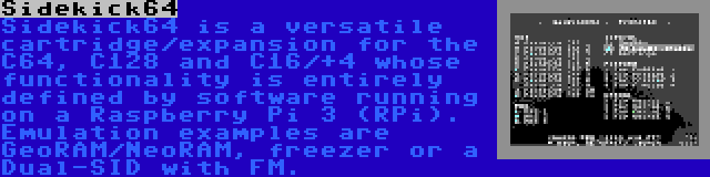 Sidekick64 | Sidekick64 is a versatile cartridge/expansion for the C64, C128 and C16/+4 whose functionality is entirely defined by software running on a Raspberry Pi 3 (RPi). Emulation examples are GeoRAM/NeoRAM, freezer or a Dual-SID with FM.