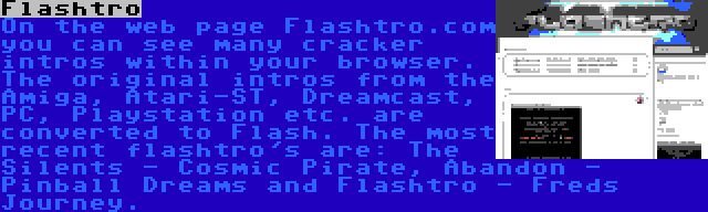 Flashtro | On the web page Flashtro.com you can see many cracker intros within your browser. The original intros from the Amiga, Atari-ST, Dreamcast, PC, Playstation etc. are converted to Flash. The most recent flashtro's are: The Silents - Cosmic Pirate, Abandon - Pinball Dreams and Flashtro - Freds Journey.