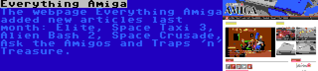 Everything Amiga | The webpage Everything Amiga added new articles last month: Elite, Space Taxi 3, Alien Bash 2, Space Crusade, Ask the Amigos and Traps 'n' Treasure.