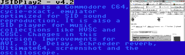 JSIDPlay2 - v4.2 | JSIDPlay is a Commodore C64, cycle-exact, emulator optimized for SID sound reproduction. It is also a SID player for music collections like HVSC and CGSC. Changes in this version: Improvements for AVI, SID, Delay, Schroeder reverb, Ultimate64, screenshot and the oscilloscope.