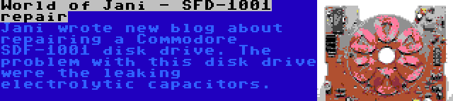 World of Jani - SFD-1001 repair | Jani wrote new blog about repairing a Commodore SDF-1001 disk drive. The problem with this disk drive were the leaking electrolytic capacitors.