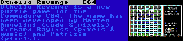Othello Revenge - C64 | Othello Revenge is a new puzzle game for the Commodore C64. The game has been developed by Matteo Angelini (code & pixels), Richard Bayliss (pixels & music) and Patrizia (pixels).