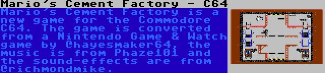 Mario's Cement Factory - C64 | Mario's Cement Factory is a new game for the Commodore C64. The game is converted from a Nintendo Game & Watch game by @hayesmaker64, the music is from Phaze101 and the sound-effects are from @richmondmike.