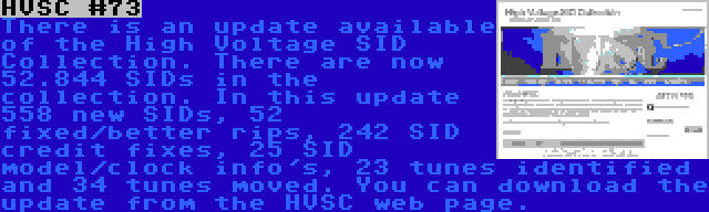 HVSC #73 | There is an update available of the High Voltage SID Collection. There are now 52.844 SIDs in the collection. In this update 558 new SIDs, 52 fixed/better rips, 242 SID credit fixes, 25 SID model/clock info's, 23 tunes identified and 34 tunes moved. You can download the update from the HVSC web page.