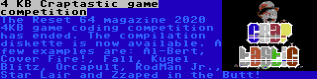 4 KB Craptastic game competition | The Reset 64 magazine 2020 4KB game coding competition has ended. The compilation diskette is now available. A few examples are: Al-Bert, Cover Fire!, Fall, Kugel Blitz, Orcapult, RodMän Jr., Star Lair and Zzaped in the Butt!