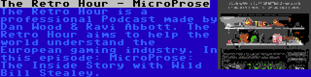 The Retro Hour - MicroProse | The Retro Hour is a professional Podcast made by Dan Wood & Ravi Abbott. The Retro Hour aims to help the world understand the European gaming industry. In this episode: MicroProse: The Inside Story with Wild Bill Stealey.