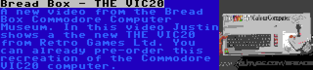 Bread Box - THE VIC20 | A new video from the Bread Box Commodore Computer Museum. In this video Justin shows a the new THE VIC20 from Retro Games Ltd. You can already pre-order this recreation of the Commodore VIC20 computer.