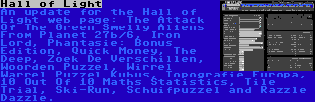 Hall of Light | An update for the Hall of Light web page: The Attack Of The Green Smelly Aliens From Planet 27b/6, Iron Lord, Phantasie: Bonus Edition, Quick Money, The Deep, Zoek De Verschillen, Woorden Puzzel, Wirrel Warrel Puzzel Kubus, Topografie Europa, 10 Out Of 10 Maths Statistics, Tile Trial, Ski-Run, Schuifpuzzel and Razzle Dazzle.