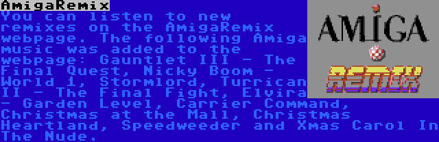 AmigaRemix | You can listen to new remixes on the AmigaRemix webpage. The following Amiga music was added to the webpage: Gauntlet III - The Final Quest, Nicky Boom - World 1, Stormlord, Turrican II - The Final Fight, Elvira - Garden Level, Carrier Command, Christmas at the Mall, Christmas Heartland, Speedweeder and Xmas Carol In The Nude.