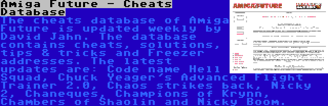 Amiga Future - Cheats Database | The cheats database of Amiga Future is updated weekly by David Jahn. The database contains cheats, solutions, tips & tricks and Freezer addresses. The latest updates are: Code name Hell Squad, Chuck Yeager's Advanced Flight Trainer 2.0, Chaos strikes back, Nicky 2, Chaneques, Champions of Krynn, Chambers of Shaolin and Nicky Boom.