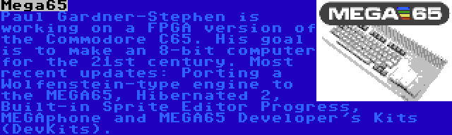 Mega65 | Paul Gardner-Stephen is working on a FPGA version of the Commodore C65. His goal is to make an 8-bit computer for the 21st century. Most recent updates: Porting a Wolfenstein-type engine to the MEGA65, Hibernated 2, Built-in Sprite Editor Progress, MEGAphone and MEGA65 Developer's Kits (DevKits).