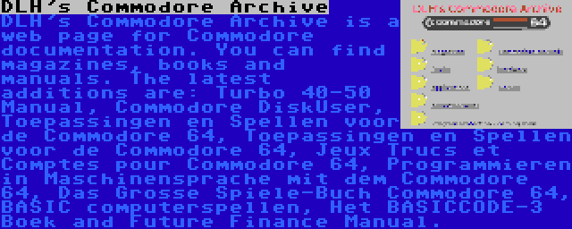DLH's Commodore Archive | DLH's Commodore Archive is a web page for Commodore documentation. You can find magazines, books and manuals. The latest additions are: Turbo 40-50 Manual, Commodore DiskUser, Toepassingen en Spellen voor de Commodore 64, Toepassingen en Spellen voor de Commodore 64, Jeux Trucs et Comptes pour Commodore 64, Programmieren in Maschinensprache mit dem Commodore 64, Das Grosse Spiele-Buch Commodore 64, BASIC computerspellen, Het BASICCODE-3 Boek and Future Finance Manual.