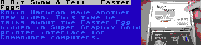 8-Bit Show & Tell - Easter Eggs | Robin Harbron made another new video. This time he talks about the Easter Egg hidden in Super Graphix Gold printer interface for Commodore computers.