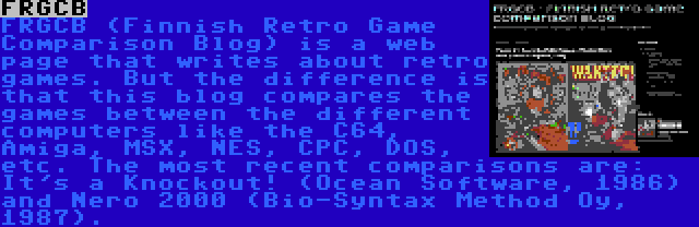 FRGCB | FRGCB (Finnish Retro Game Comparison Blog) is a web page that writes about retro games. But the difference is that this blog compares the games between the different computers like the C64, Amiga, MSX, NES, CPC, DOS, etc. The most recent comparisons are: It's a Knockout! (Ocean Software, 1986) and Nero 2000 (Bio-Syntax Method Oy, 1987).