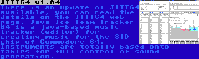 JITT64 v1.04 | There is an update of JITT64 available, you can read the details on the JITT64 web page. Java Ice Team Tracker 64 is a java-based music tracker (editor) for creating music for the SID chip of Commodore 64. Instruments are totally based onto tables for full control of sound generation.