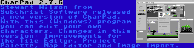 CharPad 2.7.6 | Stewart Wilson from Subchrist Software released a new version of CharPad. With this (Windows) program you can edit your own characters. Changes in this version: Improvements for the Tile Editor, Project Palette, Map Editor and Image Import.