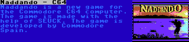 Naddando - C64 | Naddando is a new game for the Commodore C64 computer. The game is made with the help of SEUCK. The game is developed by Commodore Spain.