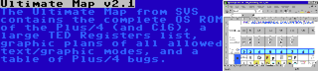 Ultimate Map v2.1 | The Ultimate Map from SVS contains the complete OS ROM of the Plus/4 (and C16), a large TED Registers list, graphic plans of all allowed text/graphic modes, and a table of Plus/4 bugs.