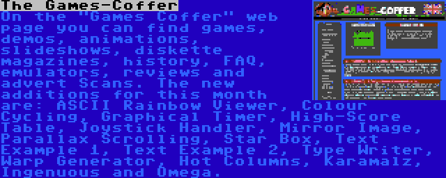 The Games-Coffer | On the Games Coffer web page you can find games, demos, animations, slideshows, diskette magazines, history, FAQ, emulators, reviews and advert Scans. The new additions for this month are: ASCII Rainbow Viewer, Colour Cycling, Graphical Timer, High-Score Table, Joystick Handler, Mirror Image, Parallax Scrolling, Star Box, Text Example 1, Text Example 2, Type Writer, Warp Generator, Hot Columns, Karamalz, Ingenuous and Omega.