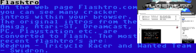 Flashtro | On the web page Flashtro.com you can see many cracker intros within your browser. The original intros from the Amiga, Atari-ST, Dreamcast, PC, Playstation etc. are converted to Flash. The most recent flashtro's are: Redrum - Tricycle Racer and Wanted Team - Swidron.