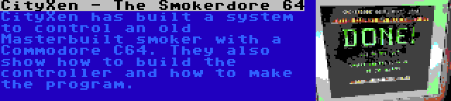 CityXen - The Smokerdore 64 | CityXen has built a system to control an old Masterbuilt smoker with a Commodore C64. They also show how to build the controller and how to make the program.