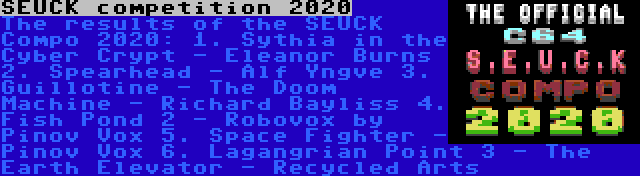 SEUCK competition 2020 | The results of the SEUCK Compo 2020: 1. Sythia in the Cyber Crypt - Eleanor Burns 2. Spearhead - Alf Yngve 3. Guillotine - The Doom Machine - Richard Bayliss 4. Fish Pond 2 - Robovox by Pinov Vox 5. Space Fighter - Pinov Vox 6. Lagangrian Point 3 - The Earth Elevator - Recycled Arts 7. Terminus - Mo Dernart 8. Wild Wafers Deluxe - Mo Dernart 9. Chode Loader - Mo Dernart