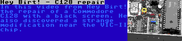 Hey Birt! - C128 repair   In this video from Hey Birt! the repair of a Commodore C128 with a black screen. He also discovered a strange modification near the VIC-II chip.