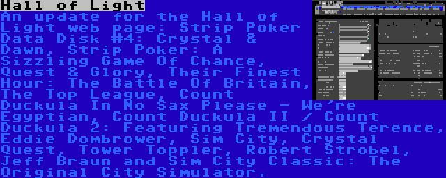 Hall of Light | An update for the Hall of Light web page: Strip Poker Data Disk #4: Crystal & Dawn, Strip Poker: A Sizzling Game Of Chance, Quest & Glory, Their Finest Hour: The Battle Of Britain, The Top League, Count Duckula In No Sax Please - We're Egyptian, Count Duckula II / Count Duckula 2: Featuring Tremendous Terence, Eddie Dombrower, Sim City, Crystal Quest, Tower Toppler, Robert Strobel, Jeff Braun and Sim City Classic: The Original City Simulator.