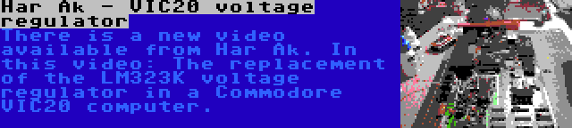 Har Ak - VIC20 voltage regulator | There is a new video available from Har Ak. In this video: The replacement of the LM323K voltage regulator in a Commodore VIC20 computer.