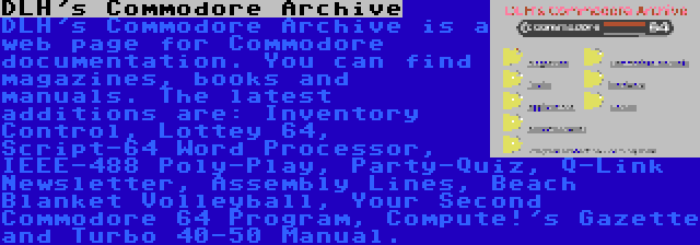 DLH's Commodore Archive | DLH's Commodore Archive is a web page for Commodore documentation. You can find magazines, books and manuals. The latest additions are: Inventory Control, Lottey 64, Script-64 Word Processor, IEEE-488 Poly-Play, Party-Quiz, Q-Link Newsletter, Assembly Lines, Beach Blanket Volleyball, Your Second Commodore 64 Program, Compute!'s Gazette and Turbo 40-50 Manual.