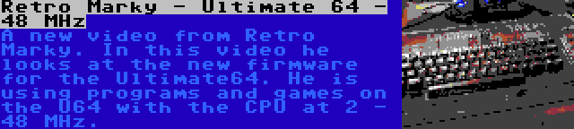 Retro Marky - Ultimate 64 - 48 MHz   A new video from Retro Marky. In this video he looks at the new firmware for the Ultimate64. He is using programs and games on the U64 with the CPU at 2 - 48 MHz.