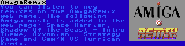 AmigaRemix | You can listen to new remixes on the AmigaRemix web page. The following Amiga music is added to the web page: Space Harrier, Shadow Of The Beast - Intro Theme, Oxxonian - Strategy Game and Gem'X VS Turrican Remix.