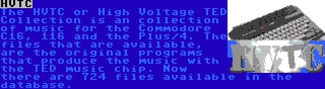 HVTC | The HVTC or High Voltage TED Collection is an collection of music for the Commodore C16, 116 and the Plus/4. The files that are available, are the original programs that produce the music with the TED music chip. Now there are 724 files available in the database.